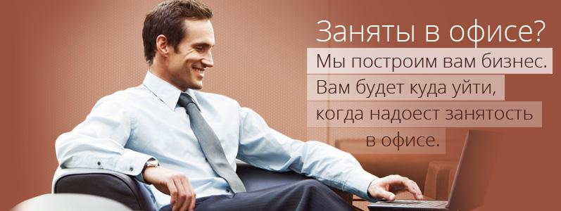 Заняты в офисе? Мы построим вам бизнес. Вам будет куда уйти, когда надоест занятость в офисе.